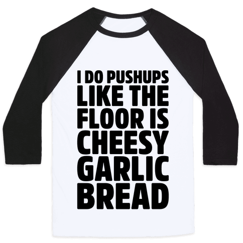 I Do Pushups Like The Floor Is Cheesy Garlic Bread  Baseball Tee