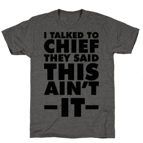 I Talked To Chief They Said This Ain't It T-Shirt