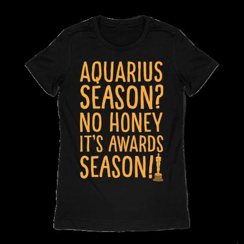 Aquarius Season No Honey It's Awards Season White Print Womens T-Shirt