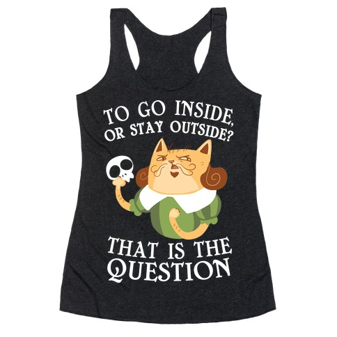 To Go Inside, Or stay Outside? That Is The Question... Racerback Tank Top