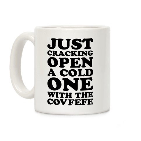 Just Cracking Open A Cold One With The Covfefe Coffee Mug