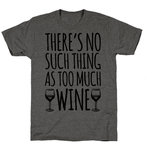 There's No Such Thing As Too Much Wine Mens T-Shirt