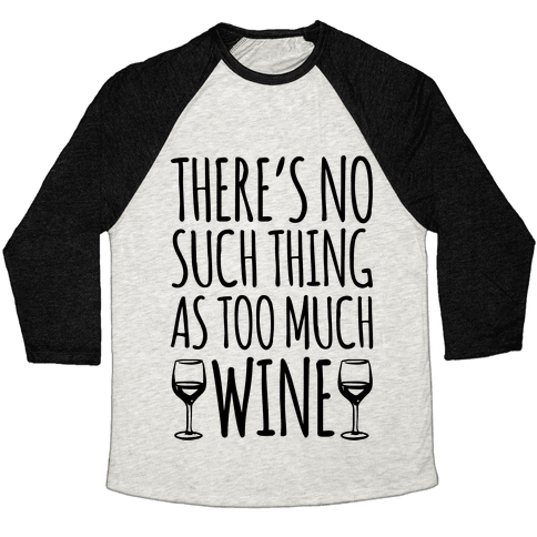 There's No Such Thing As Too Much Wine Baseball Tee