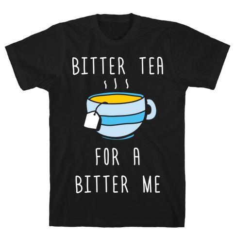 Bitter Tea For A Bitter Me T-Shirt