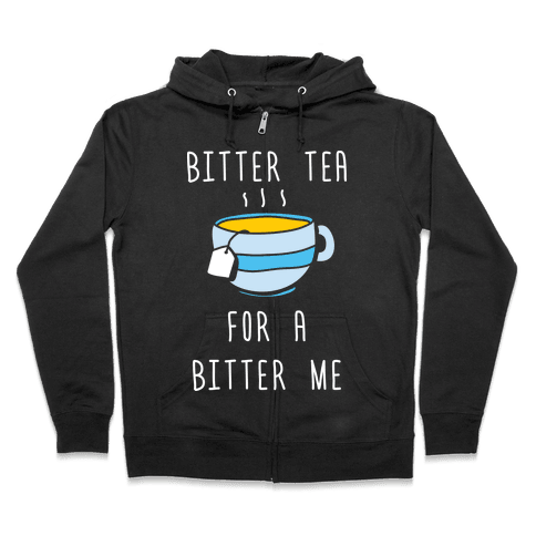 Bitter Tea For A Bitter Me Zip Hoodie