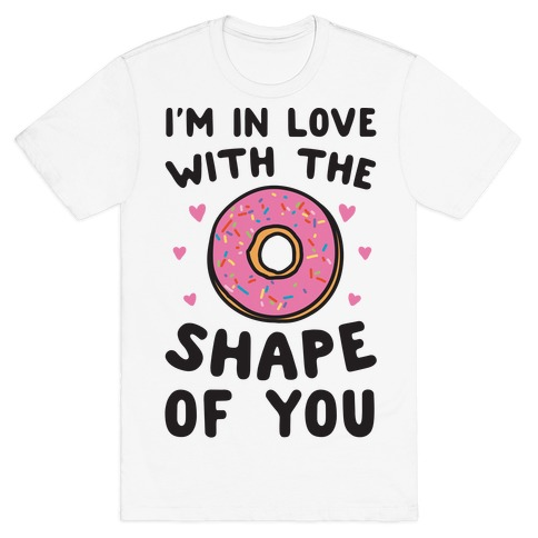 I'm In Love With The Shape of You Parody T-Shirt