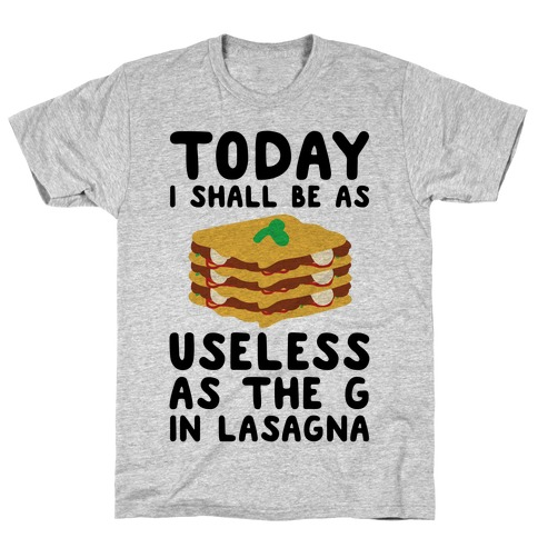 Today I Shall Be as Useless As the G in Lasagna T-Shirt