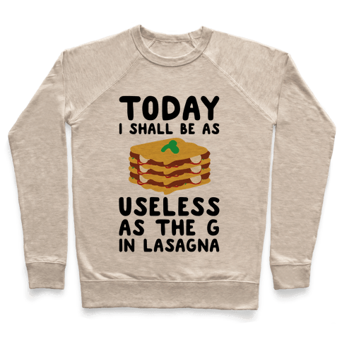 Today I Shall Be as Useless As the G in Lasagna Pullover