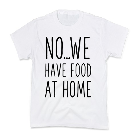 No...We Have Food at Home Kids T-Shirt