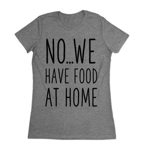 No...We Have Food at Home Womens T-Shirt