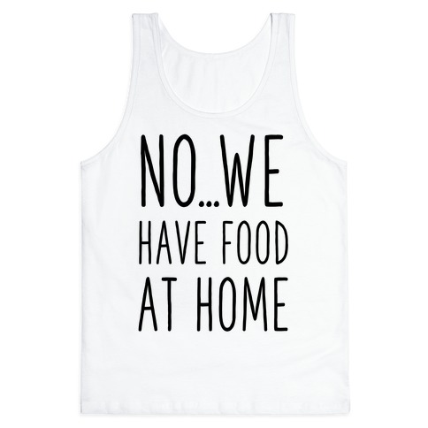 No...We Have Food at Home Tank Top