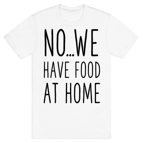 No...We Have Food at Home T-Shirt