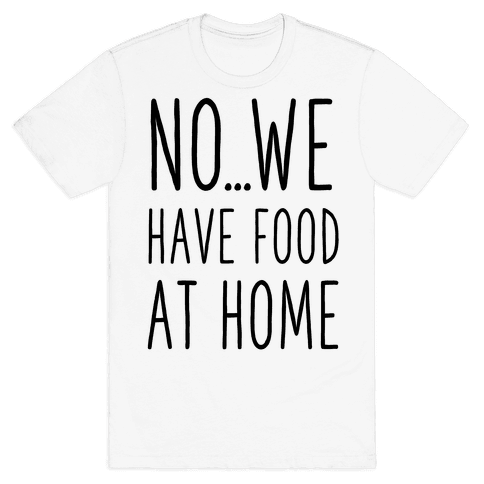 No...We Have Food at Home Mens/Unisex T-Shirt