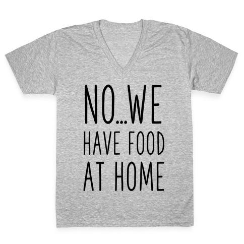 No...We Have Food at Home V-Neck Tee Shirt