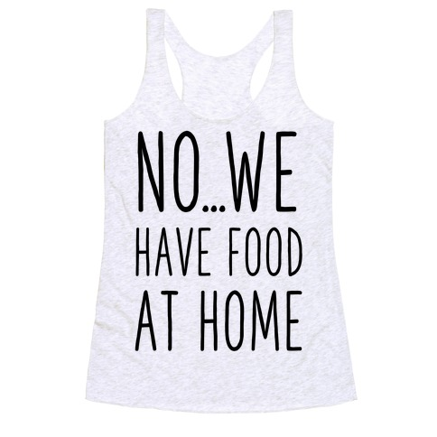 No...We Have Food at Home Racerback Tank Top