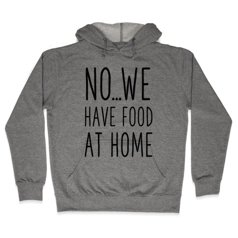 No...We Have Food at Home Hooded Sweatshirt