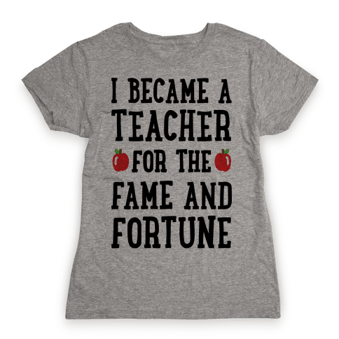 I Became A Teacher For The Fame And Fortune Womens T-Shirt