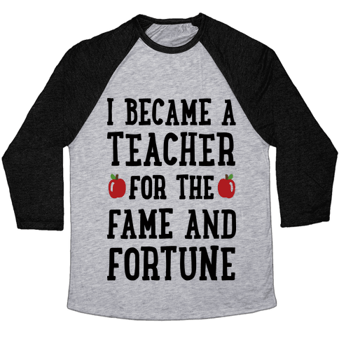 I Became A Teacher For The Fame And Fortune Baseball Tee