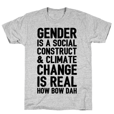 Gender Is A Social Construct & Climate Change Is Real How Bow Dah Mens T-Shirt