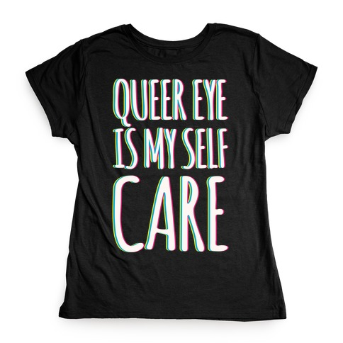 Queer Eye Is My Self Care Parody White Print Womens T-Shirt