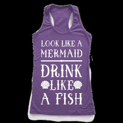 Look Like A Mermaid Drink Like A Fish Racerback Tank Top