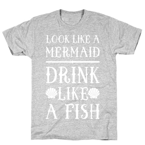 Look Like A Mermaid Drink Like A Fish T-Shirt