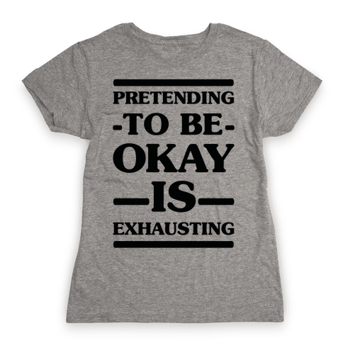Pretending to be Okay is Exhausting Womens T-Shirt