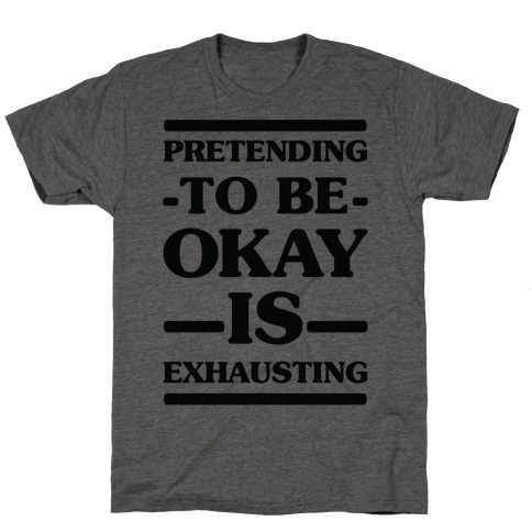 Pretending to be Okay is Exhausting T-Shirt