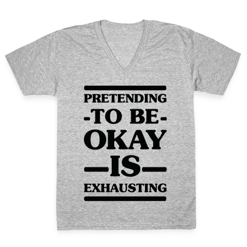 Pretending to be Okay is Exhausting V-Neck Tee Shirt
