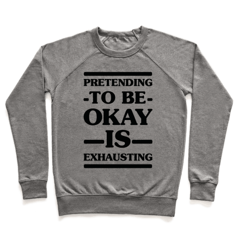 Pretending to be Okay is Exhausting Pullover