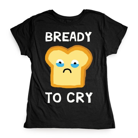 Bready To Cry Womens T-Shirt