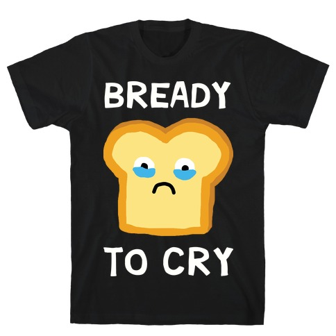 Bready To Cry T-Shirt