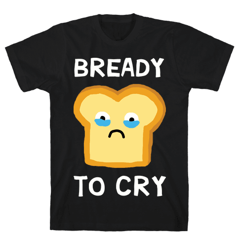 Bready To Cry Mens T-Shirt