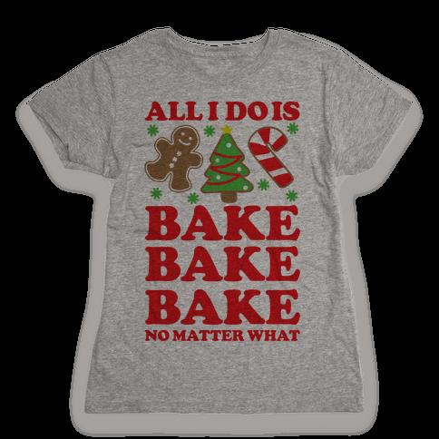 All I Do is Bake Womens T-Shirt