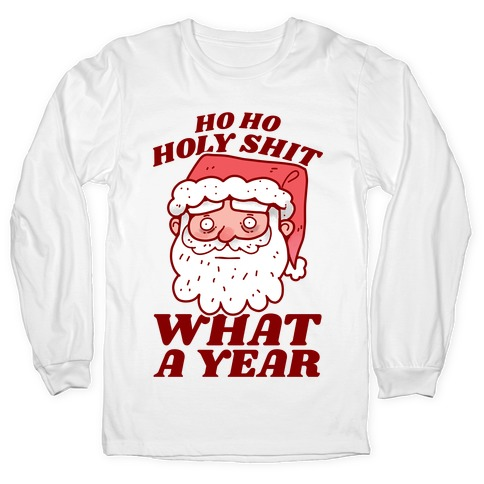 Ho Ho Holy Shit What A Year Long Sleeve T-Shirt