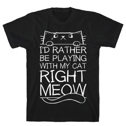 I'd Rather Be Playing With My Cat Right Now T-Shirt