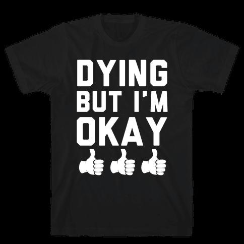 Dying, But I'm Okay Mens T-Shirt