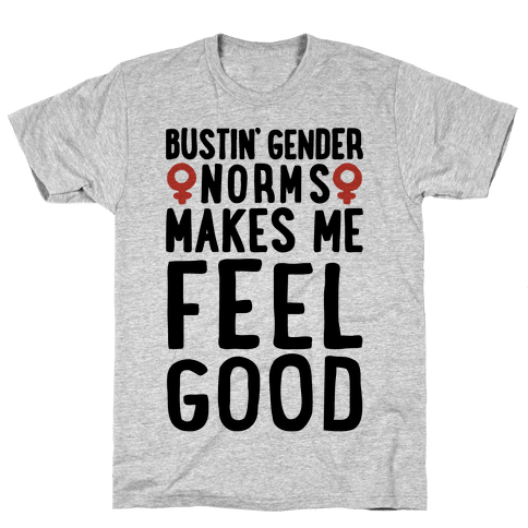 Bustin' Gender Norms Makes Me Feel Good Parody Mens T-Shirt