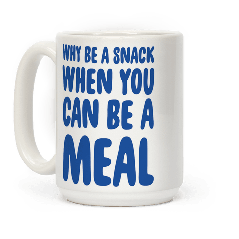 Why Be a Snack When You Can Be a Meal Coffee Mug