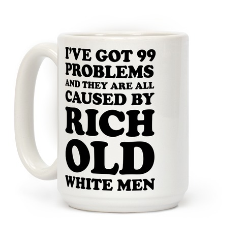 I've Got 99 Problems And They Are All Caused By Rich White Men Coffee Mug