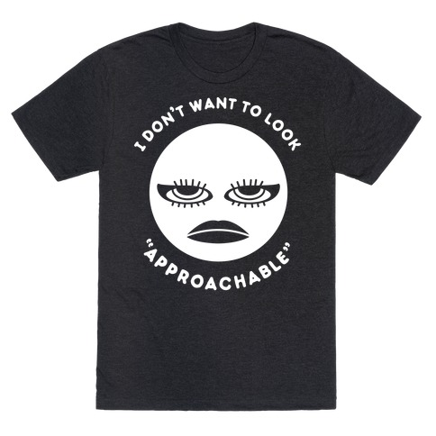 """I Don't Want To Look """"Approachable"""" T-Shirt"""