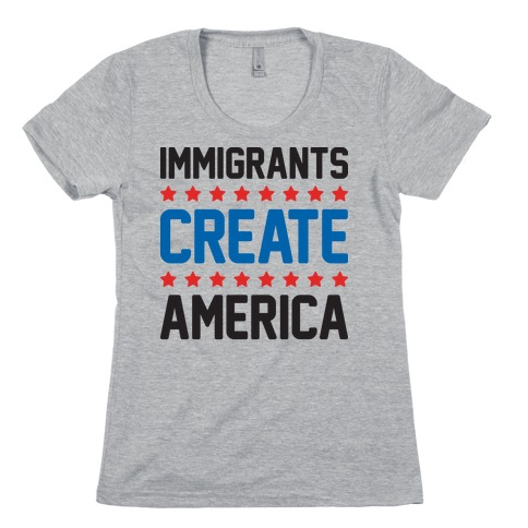 Immigrants Create America Womens T-Shirt