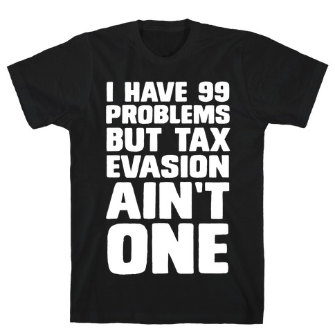 I Have 99 Problems But Tax Evasion Ain't One T-Shirt