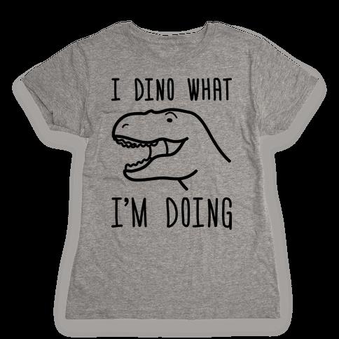 I Dino What I'm Doing Womens T-Shirt
