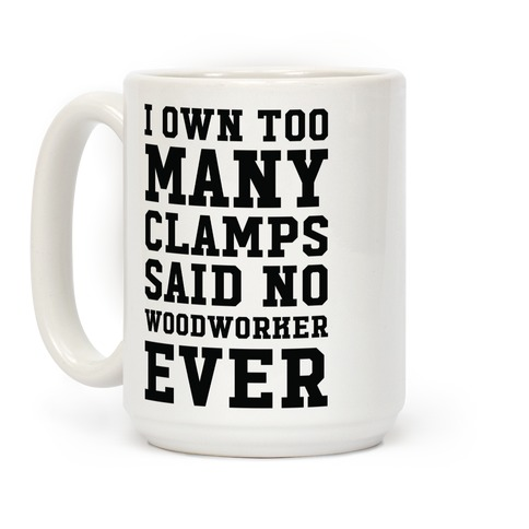 I Own Too Many Clamps Said No Woodworker Ever Coffee Mug
