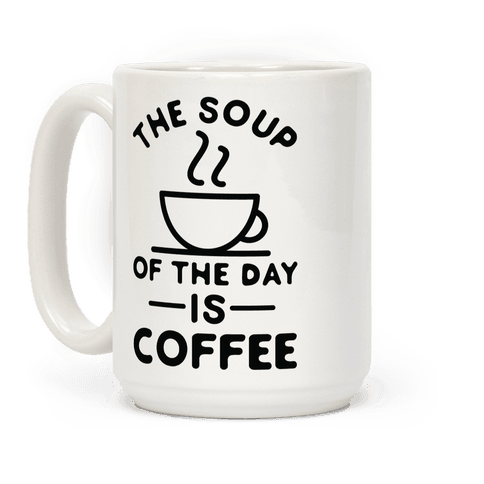 The Soup of the Day is Coffee Coffee Mug