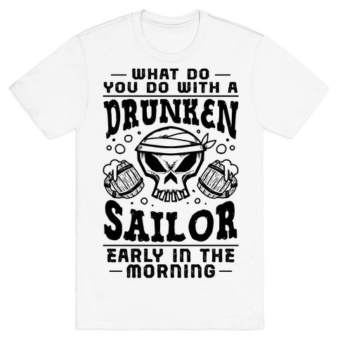 What Do You Do With A Drunken Sailor? T-Shirt