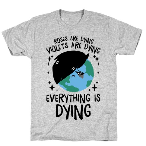 Roses Are Dying, Violets Are Dying, Everything Is Dying T-Shirt