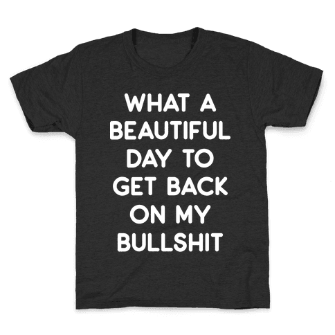 What A Beautiful Day To Get Back On My Bullshit Kids T-Shirt