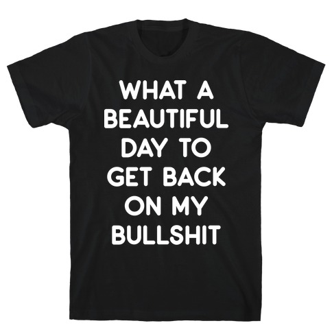 What A Beautiful Day To Get Back On My Bullshit T-Shirt